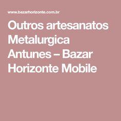 Outros artesanatos Metalurgica Antunes – Bazar Horizonte Mobile