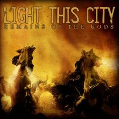 """""""Remains of the Gods""""  Light This City  """"Remains of the Gods""""  RELEASE DATE: May 17, 2005"""