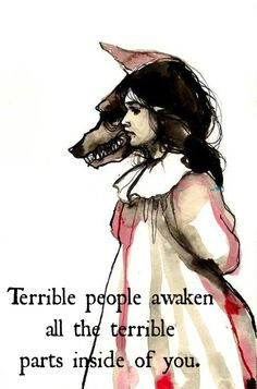 "Terrible people awaken terrible parts of you - Inspirational quote on a drawing of Little Red Riding Hood and a wolf: ""Terrible people awake. Quotable Quotes, Motivational Quotes, Inspirational Quotes, Brainy Quotes, Meaningful Quotes, Great Quotes, Quotes To Live By, Random Quotes, Awesome Quotes"