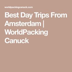 Best Day Trips From Amsterdam | WorldPacking Canuck