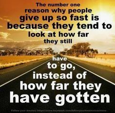 The number one reason why people give up so fast is because they tend to look at how far they still have to go, instead of how far they have gotten.