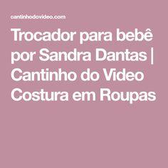 Trocador para bebê por Sandra Dantas   Cantinho do Video Costura em Roupas