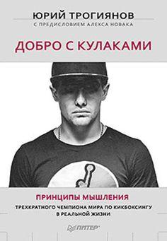 Добро с кулаками. Принципы мышления чемпиона по кикбоксингу в реальной жизни. С предисловием Алекса Новака - Новак А, Трогиянов Ю. Ю