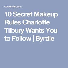 10 Secret Makeup Rules Charlotte Tilbury Wants You to Follow | Byrdie
