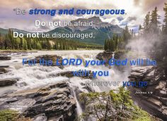 """This is such an #inspirational #Bibleverse for me and I hope lifts you up as well: """"Be stong and courageous. Do not be afraid; Do not be discouraged for the Lord your God is with you wherever you go."""" Joshua 1:9"""