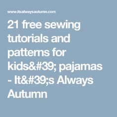 21 free sewing tutorials and patterns for kids' pajamas - It's Always Autumn