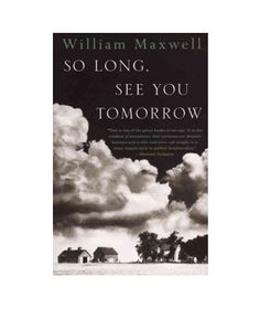 "So Long, See You Tomorrow, by William Maxwell ""Maxwell's masterpiece, which weighs in at a mere 144 pages, contains as much life, range, and depth of emotion as its 1,000-page counterparts. It made me think that what is left unsaid can be as powerful as the words on the page."""