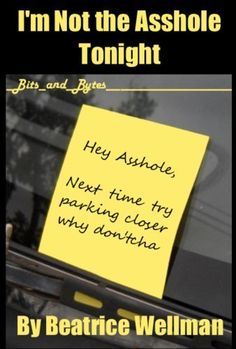 """Adult Humor - This is what happens when parking turns ugly.  Getting """"boxed"""" isn't always fun but can lead to funny outcomes.  - Bits and Bytes series are great for a quick lunchtime read.  Check it out today - I'm Not the Asshole Tonight (Bits and Bytes) by Beatrice Wellman, http://www.amazon.com/dp/B00A1XOM7S/ref=cm_sw_r_pi_dp_Z3-Lqb0BENWY2"""