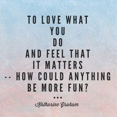 To love what you do and feel that it matters -- how could anything be more fun? - Katharine Graham