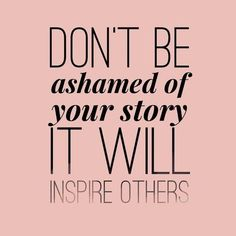 Don't Be Ashamed of Your Story! It is YOUR story, and your story will inspire others. Now Quotes, Life Quotes Love, Great Quotes, Quotes To Live By, Motivational Quotes, Inspirational Quotes, Attitude Quotes, Inspire Quotes, Story Quotes