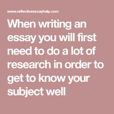 When writing an essay you will first need to do a lot of research in order to get to know your subject well