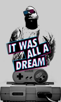 It was all a dream. -Biggie