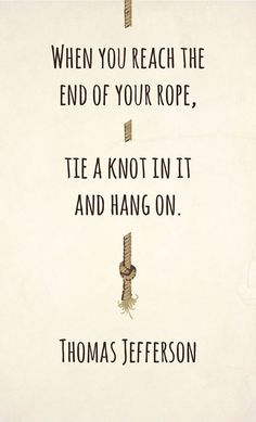 When you reach the end of your rope, tie a knot in it and hang on. – Tomas Jefferson