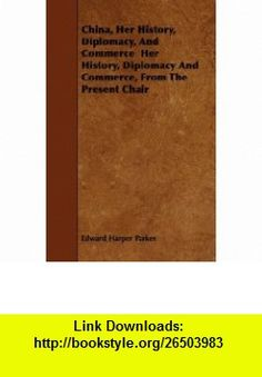 China, Her History, Diplomacy, And Commerce  Her History, Diplomacy And Commerce, From The Present Chair (9781444662917) Edward Harper Parker , ISBN-10: 1444662910  , ISBN-13: 978-1444662917 ,  , tutorials , pdf , ebook , torrent , downloads , rapidshare , filesonic , hotfile , megaupload , fileserve