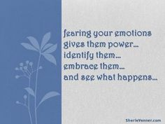 fearing your emotions gives them power...