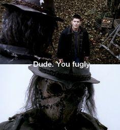 'Dude. You fugly.' Dean Winchester. Supernatural; Scarecrow.