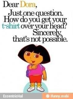 I still think Dora is cute lol <<That's why she always wear the same clothes. Funny Quotes, Funny Memes, Hilarious, Jokes, Dora Funny, Truth Quotes, Quotable Quotes, I Love To Laugh, Look At You
