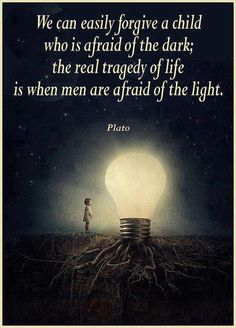 we can easily forgive a child who is afraid of the dark; the real tragedy of life is when men are afraid of the light