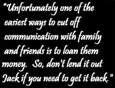 "Loaning Money: People who borrow money remember the loan very differently than friends who lend the money (sometimes, borrowers even remember the amount differently)... this is called ""the blind spot""... these are the only things you can do to get your money back (in this order): give them a gentle reminder... make a direct request... set a deadline... dictate the loan terms (promissory note)... or (finally), just forgive and forget..."