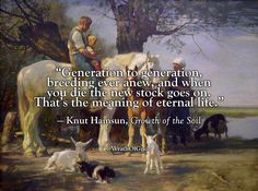 """Generation to generation, breeding ever anew, and when you die the new stock goes on. That's the meaning of eternal life."" — Knut Hamsun, Growth of the Soil, 1920"