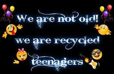 we are not old!!  we are recycled teenagers
