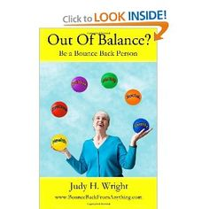 Out of Balance?: Be a Bounce Back Person by Judy Helm Wright finds techniques to assist you and your loved ones become resilient and bounce back from disappointment.
