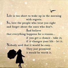 Life is too short to wake up in the morning with regrets. So, love the people who treat you right and forget about the ones who don't. And believe that everything happens for a reason...if you get a chance-take it; if it changes your life-let it. Nobody said that it would be easy...They just promised it would be worth it.