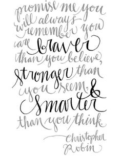 """""""Promise me you will always remember you are BRAVER than you believe, STRONGER than you seem, & SMARTER than you think.""""- Christopher Robin 