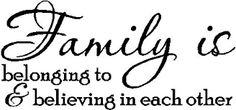 Family is belonging to and believing in each other