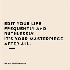 Just as we ruthlessly edit our manuscript so the story will shine, take the same care with each page of your life!