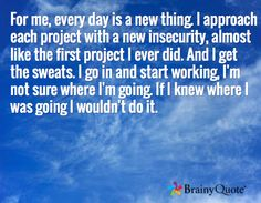 For me, every day is a new thing. I approach each project with a new insecurity, almost like the first project I ever did. And I get the sweats. I go in and start working, I'm not sure where I'm going. If I knew where I was going I wouldn't do it.