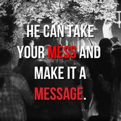 Jesus can take your MESS and make it a MESSAGE.