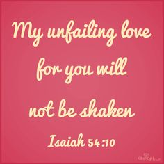 """Though the mountains be shaken and the hills be removed, yet my unfailing #love for you will not be shaken nor my covenant of peace be removed,"""" says the LORD, who has compassion on you. (Isaiah 54:10)"""