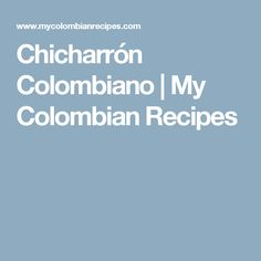 Chicharrón Colombiano | My Colombian Recipes Colombian Dishes, My Colombian Recipes, Colombian Food, Chicharrones, Thats Not My, Recipies, Food And Drink, Cooking, Gaia