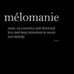 melomanie (n.) an excessive and abnormal love and deep attraction to music and melody