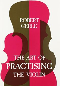 Art of Practising the Violin: With Useful Hints for All String Players by Robert Gerle