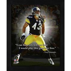 "Troy Polamalu Pittsburgh Steelers Framed 11x14 ""Pro Quote"" by PalmBeachAutographs.com. $24.99. Troy Polamalu Pittsburgh Steelers Framed 11x14 ""Pro Quote"" : ""I can honestly tell you that I would play this game for free."" These super lightweight frames come with an?easel?back for your desk or shelf or are ready to be hung on your wall."