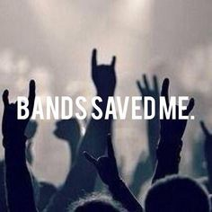 Bands didn't save me, they gave me the inspiration and motivation to save myself.