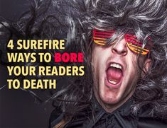 4 Surefire Ways to Bore Your Readers To Death - I probably should read this. lol.
