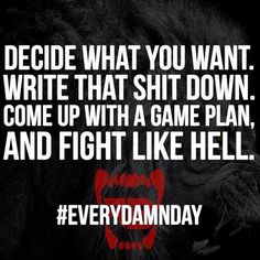 Decide what you want. Write that shit down. Come up with a game plan, and fight like hell.