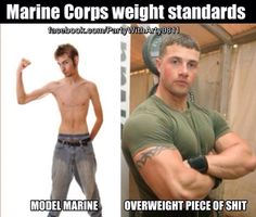 Yup that was me. 8% body fat by float test but over weight on scale so I was assigned to EXTRA PT on weight control program. Marine Corps humor LOL