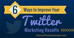 6 Ways to Improve Your Twitter Marketing Results | Social Media Examiner