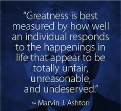 """""""Greatness is best measured by how well an individual responds to the happenings in life that appear to be totally unfair, unreasonable, and undeserved.""""  Marvin J. Ashton"""