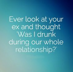 Ever look at your ex and thought 'Was I drunk during our whole relationship?' ... at least, there would have been an excuse.
