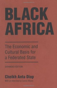 Black Africa: The Economic and Cultural Basis for a Federated State by Cheikh Anta Diop,http://www.amazon.com/dp/1556520611/ref=cm_sw_r_pi_dp_Qnmqtb00CN5CC8T9