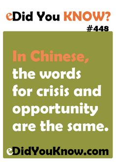 In Chinese, the words for crisis and opportunity are the same. http://edidyouknow.com/did-you-know-448/