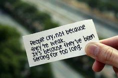People cry because they've been strong too long...