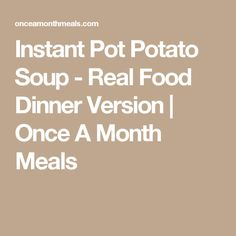 Instant Pot Potato Soup - Real Food Dinner Version | Once A Month Meals