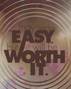 It may not be easy, but it will be worth it!