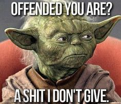 Offended you are? A shit I don't give.
